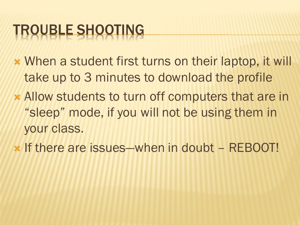 When a student first turns on their laptop, it will take up to 3 minutes to download the profile Allow students to turn off computers that are in sleep mode, if you will not be using them in your class.