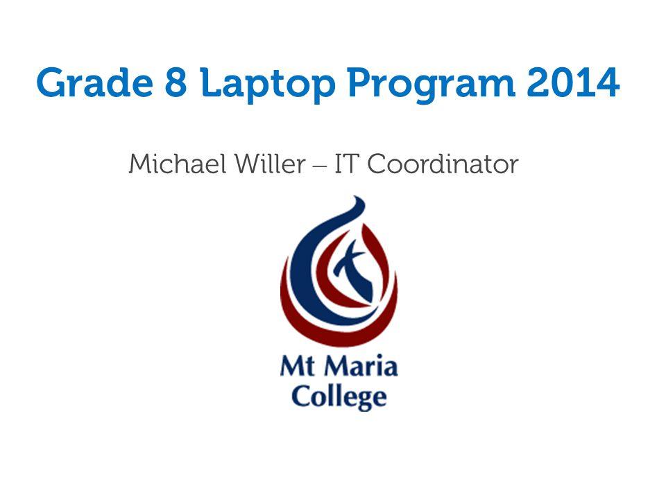 Grade 8 Laptop Program 2014 Michael Willer – IT Coordinator