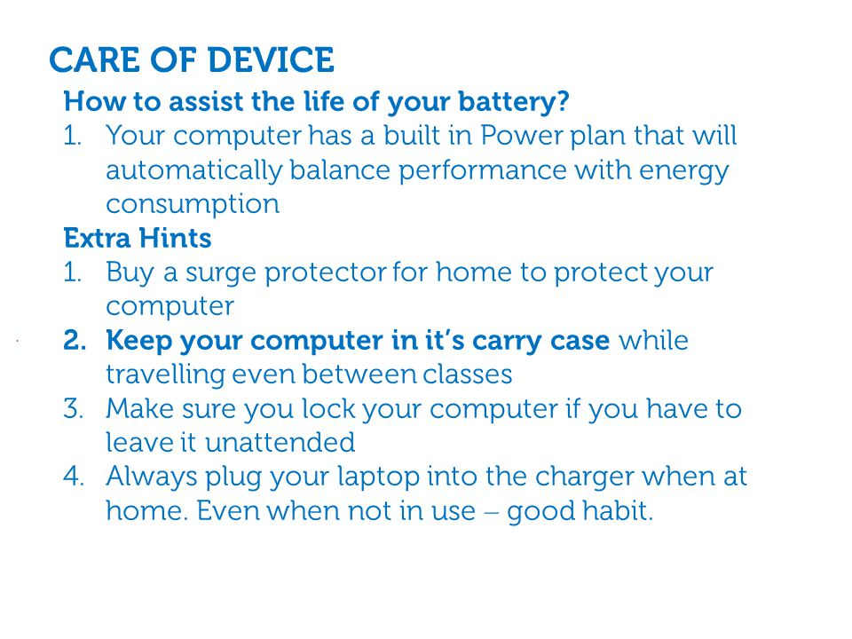 CARE OF DEVICE. How to assist the life of your battery.