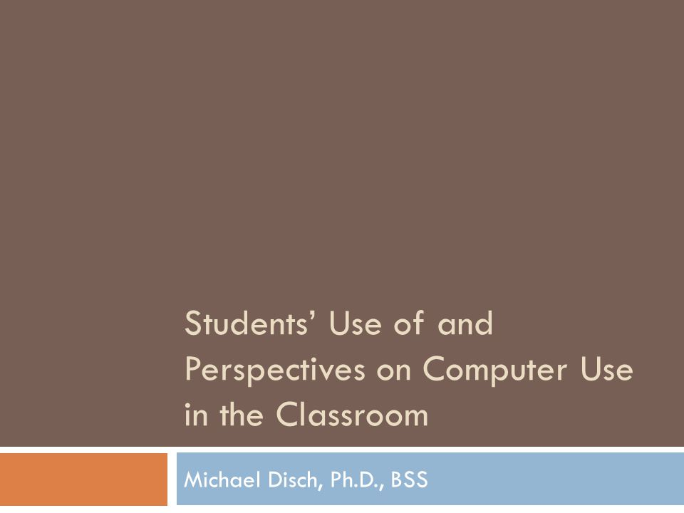 Students Use of and Perspectives on Computer Use in the Classroom Michael Disch, Ph.D., BSS