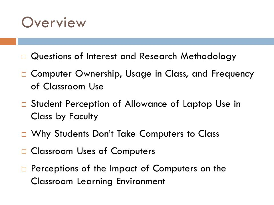 Overview Questions of Interest and Research Methodology Computer Ownership, Usage in Class, and Frequency of Classroom Use Student Perception of Allow