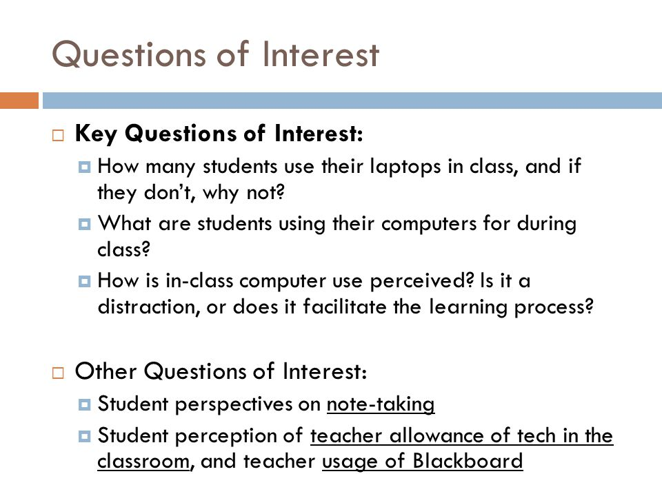Questions of Interest Key Questions of Interest: How many students use their laptops in class, and if they dont, why not? What are students using thei
