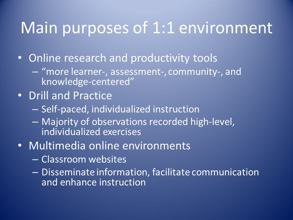 Main purposes of 1:1 environment Online research and productivity tools – more learner-, assessment-, community-, and knowledge-centered Drill and Practice – Self-paced, individualized instruction – Majority of observations recorded high-level, individualized exercises Multimedia online environments – Classroom websites – Disseminate information, facilitate communication and enhance instruction