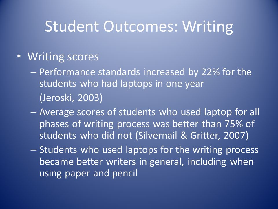Student Outcomes: Writing Writing scores – Performance standards increased by 22% for the students who had laptops in one year (Jeroski, 2003) – Average scores of students who used laptop for all phases of writing process was better than 75% of students who did not (Silvernail & Gritter, 2007) – Students who used laptops for the writing process became better writers in general, including when using paper and pencil