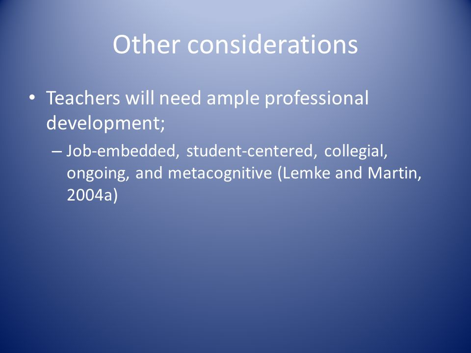 Other considerations Teachers will need ample professional development; – Job-embedded, student-centered, collegial, ongoing, and metacognitive (Lemke and Martin, 2004a)