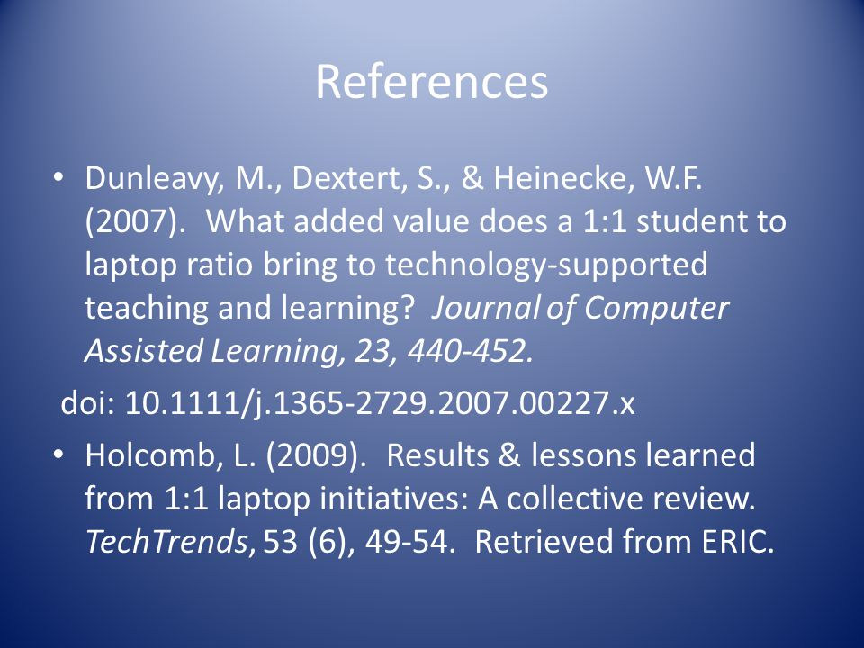 References Dunleavy, M., Dextert, S., & Heinecke, W.F. (2007). What added value does a 1:1 student to laptop ratio bring to technology-supported teach