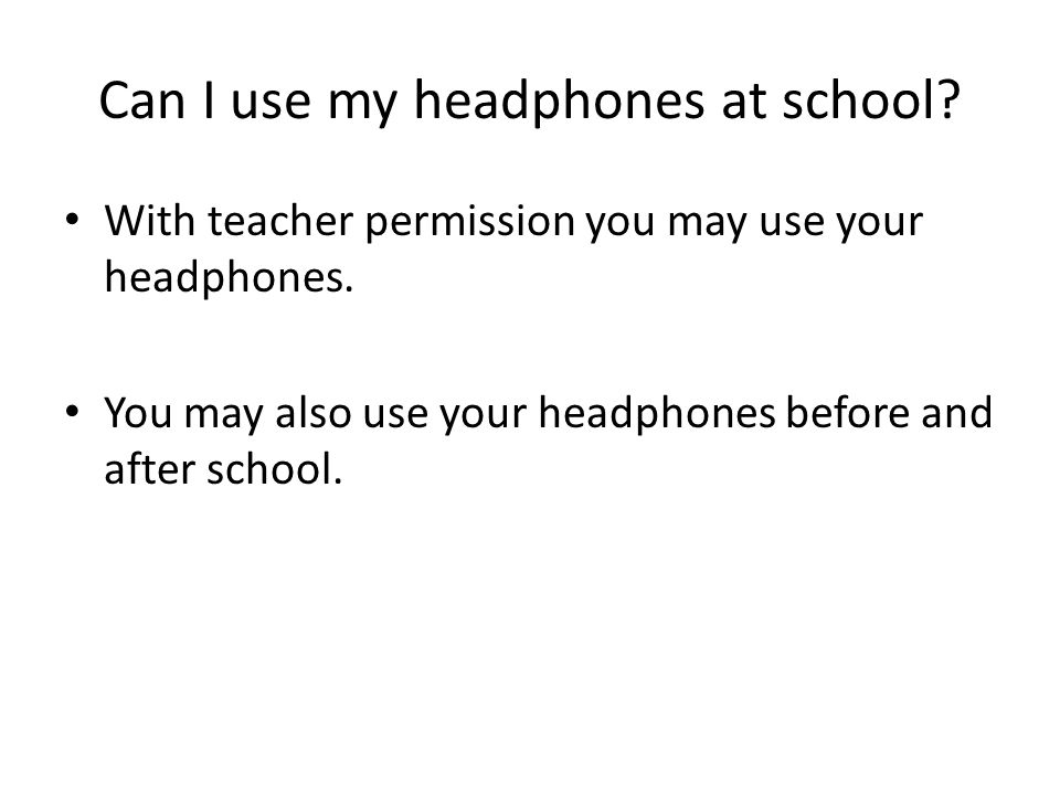Can I use my headphones at school. With teacher permission you may use your headphones.