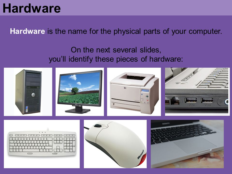 Hardware is the name for the physical parts of your computer. On the next several slides, youll identify these pieces of hardware: Hardware