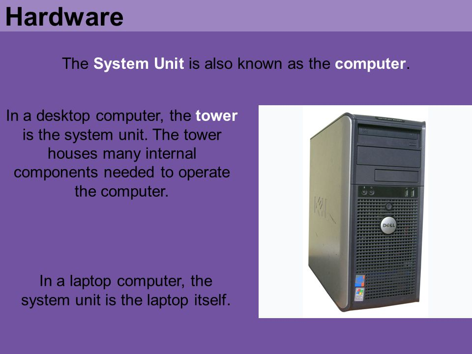 The System Unit is also known as the computer. Hardware In a desktop computer, the tower is the system unit. The tower houses many internal components