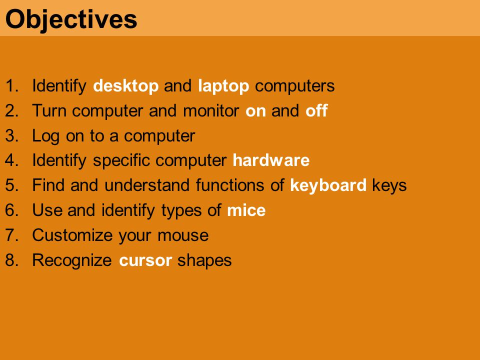 1.Identify desktop and laptop computers 2.Turn computer and monitor on and off 3.Log on to a computer 4.Identify specific computer hardware 5.Find and