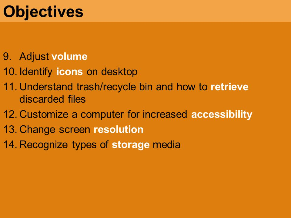 9.Adjust volume 10.Identify icons on desktop 11.Understand trash/recycle bin and how to retrieve discarded files 12.Customize a computer for increased