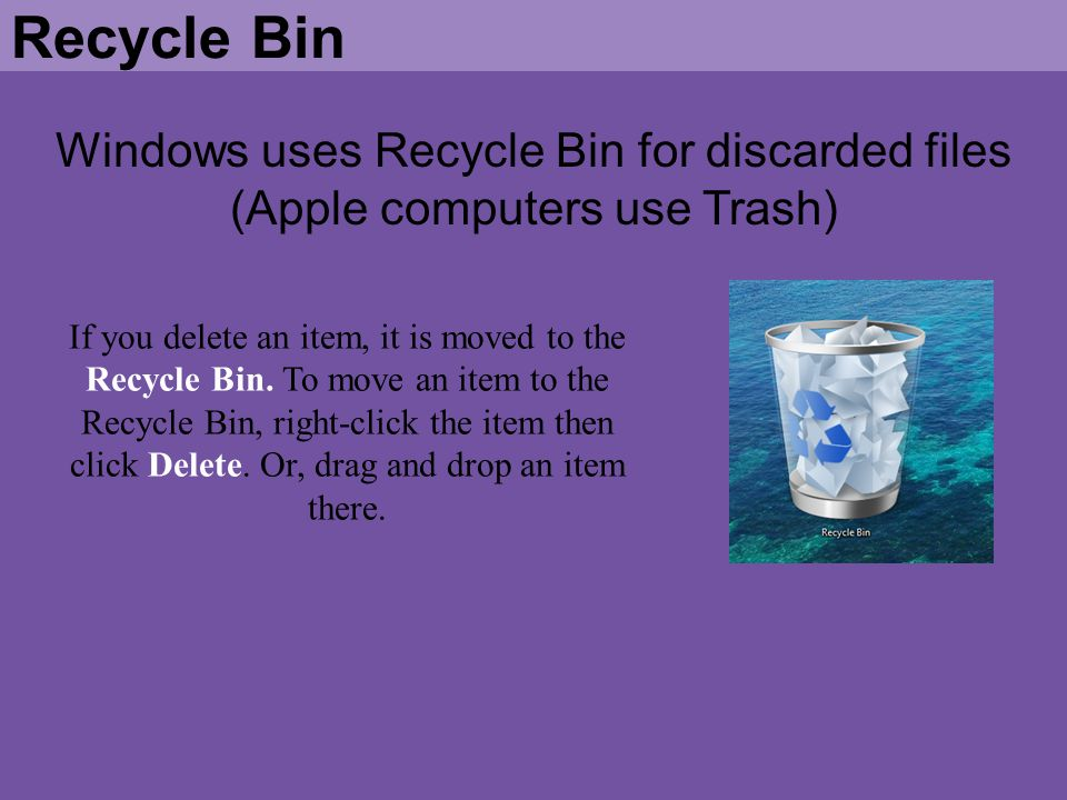 Windows uses Recycle Bin for discarded files (Apple computers use Trash) Recycle Bin If you delete an item, it is moved to the Recycle Bin. To move an
