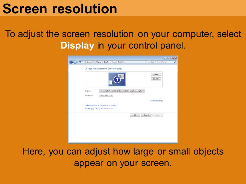 To adjust the screen resolution on your computer, select Display in your control panel. Screen resolution Here, you can adjust how large or small obje