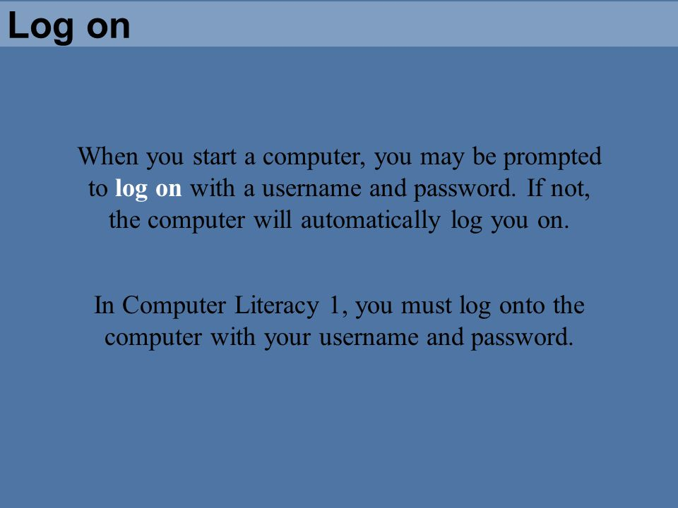 Log on When you start a computer, you may be prompted to log on with a username and password. If not, the computer will automatically log you on. In C