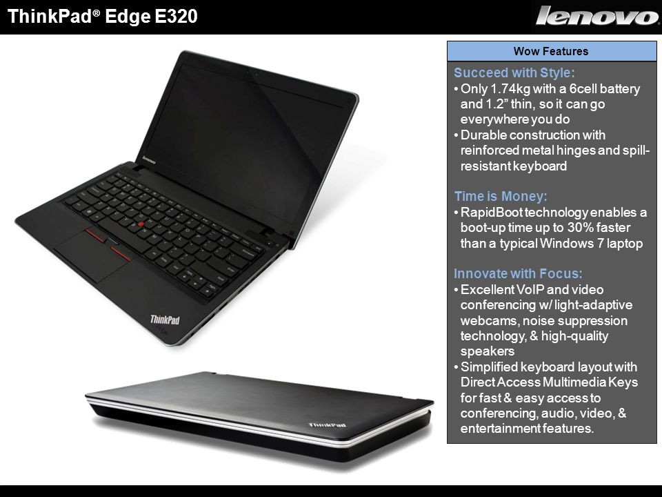 ThinkPad ® Edge E320 Succeed with Style: Only 1.74kg with a 6cell battery and 1.2 thin, so it can go everywhere you do Durable construction with reinforced metal hinges and spill- resistant keyboard Time is Money: RapidBoot technology enables a boot-up time up to 30% faster than a typical Windows 7 laptop Innovate with Focus: Excellent VoIP and video conferencing w/ light-adaptive webcams, noise suppression technology, & high-quality speakers Simplified keyboard layout with Direct Access Multimedia Keys for fast & easy access to conferencing, audio, video, & entertainment features.