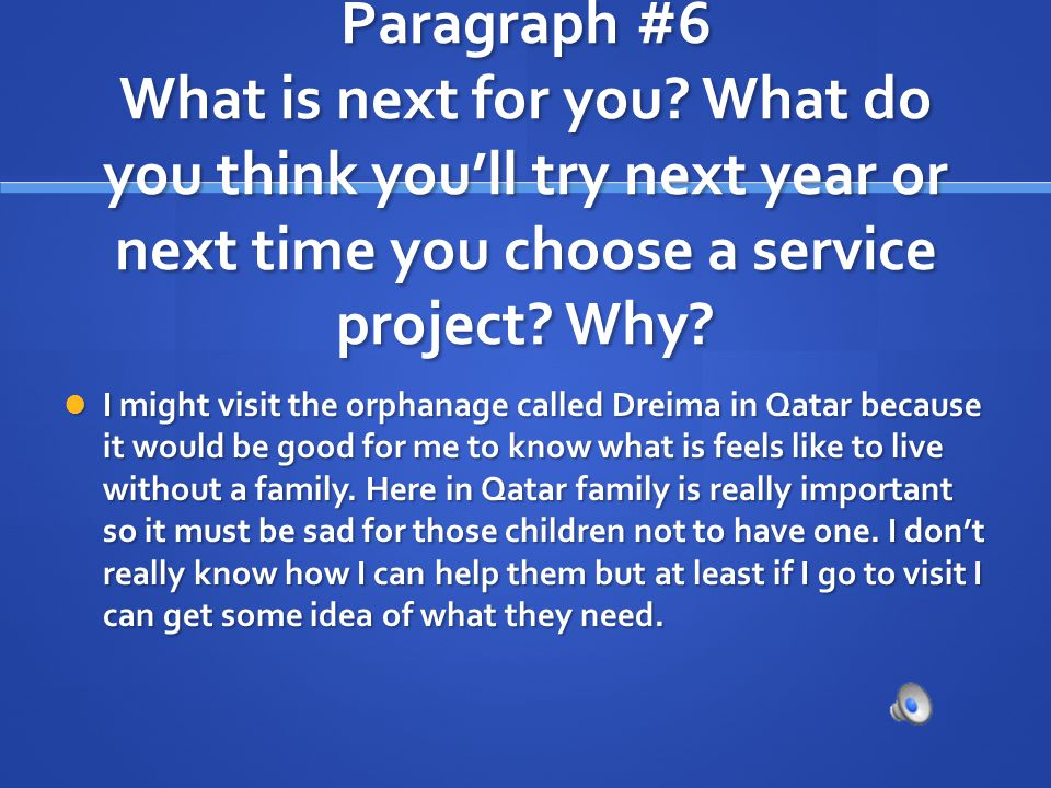 Paragraph #6 What is next for you? What do you think youll try next year or next time you choose a service project? Why? I might visit the orphanage c