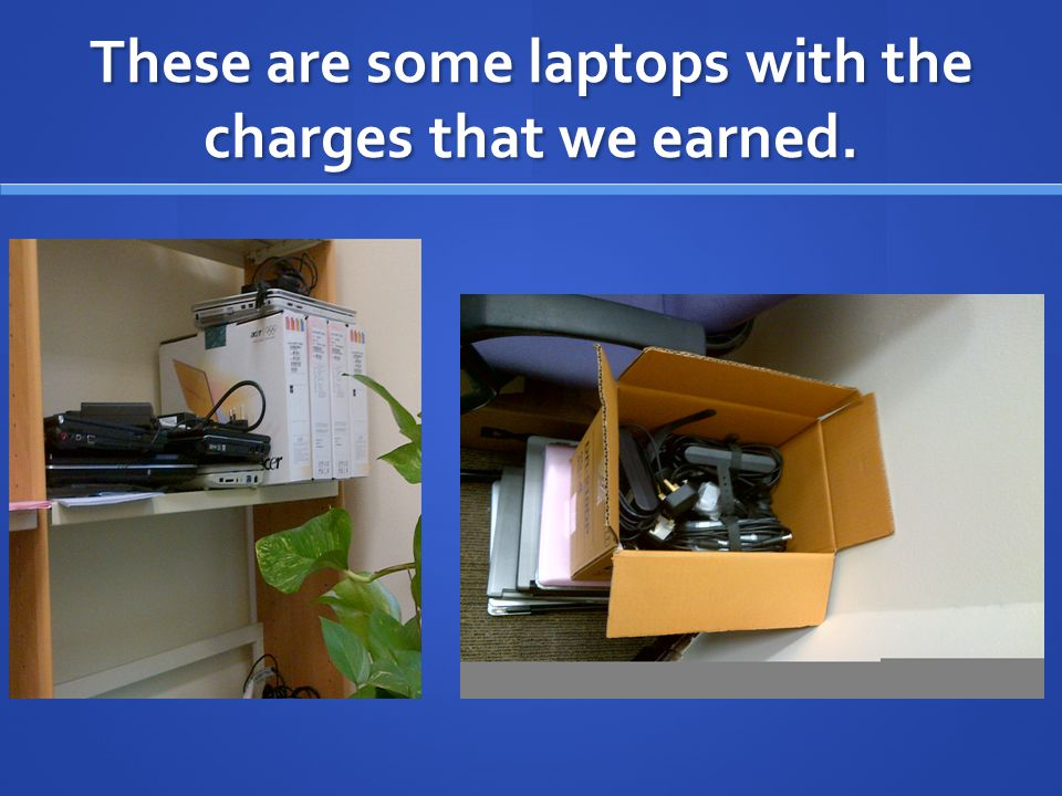 These are some laptops with the charges that we earned.