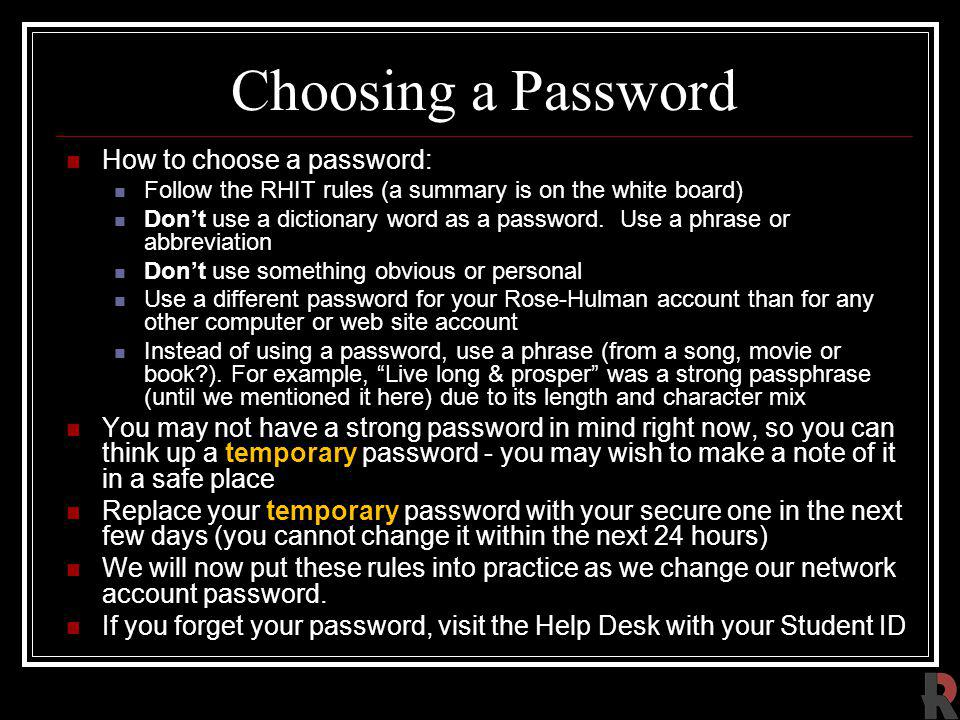 Choosing a Password How to choose a password: Follow the RHIT rules (a summary is on the white board) Dont use a dictionary word as a password.
