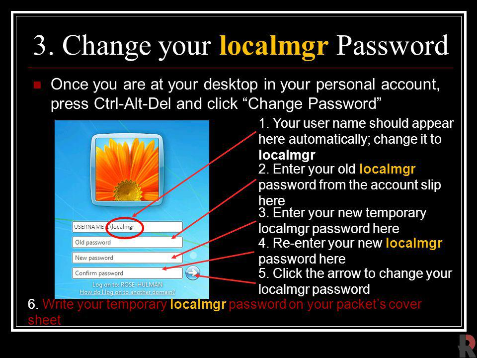 3. Change your localmgr Password Once you are at your desktop in your personal account, press Ctrl-Alt-Del and click Change Password 2. Enter your old