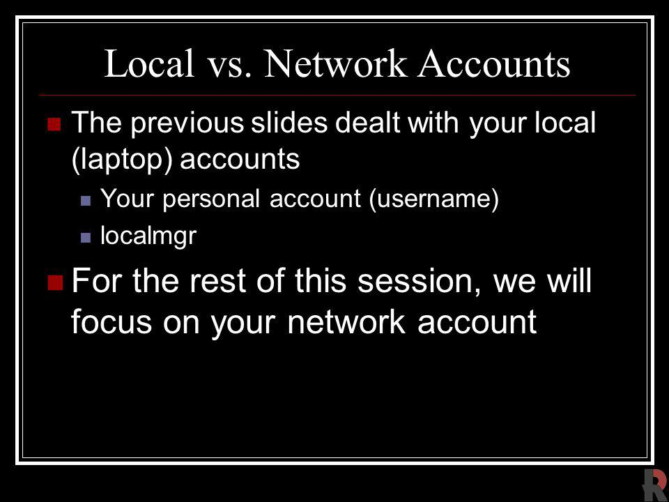 Local vs. Network Accounts The previous slides dealt with your local (laptop) accounts Your personal account (username) localmgr For the rest of this