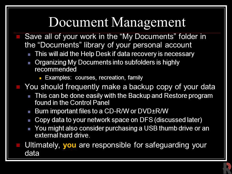 Document Management Save all of your work in the My Documents folder in the Documents library of your personal account This will aid the Help Desk if data recovery is necessary Organizing My Documents into subfolders is highly recommended Examples: courses, recreation, family You should frequently make a backup copy of your data This can be done easily with the Backup and Restore program found in the Control Panel Burn important files to a CD-R/W or DVD±R/W Copy data to your network space on DFS (discussed later) You might also consider purchasing a USB thumb drive or an external hard drive.