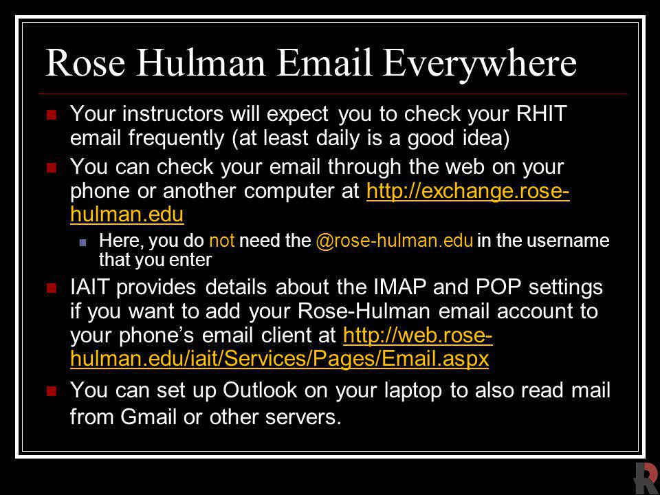 Rose Hulman Email Everywhere Your instructors will expect you to check your RHIT email frequently (at least daily is a good idea) You can check your email through the web on your phone or another computer at http://exchange.rose- hulman.eduhttp://exchange.rose- hulman.edu Here, you do not need the @rose-hulman.edu in the username that you enter IAIT provides details about the IMAP and POP settings if you want to add your Rose-Hulman email account to your phones email client at http://web.rose- hulman.edu/iait/Services/Pages/Email.aspxhttp://web.rose- hulman.edu/iait/Services/Pages/Email.aspx You can set up Outlook on your laptop to also read mail from Gmail or other servers.