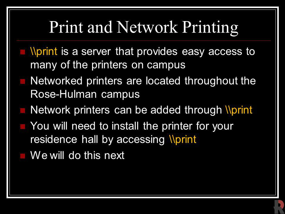 Print and Network Printing \\print is a server that provides easy access to many of the printers on campus Networked printers are located throughout the Rose-Hulman campus Network printers can be added through \\print You will need to install the printer for your residence hall by accessing \\print We will do this next