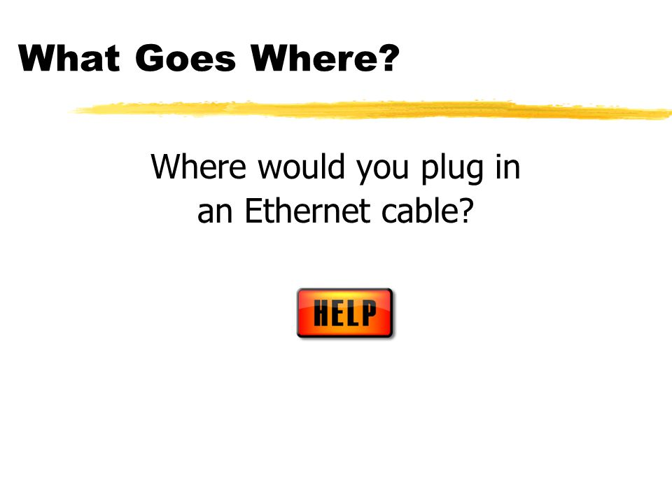 What Goes Where Where would you plug in an Ethernet cable