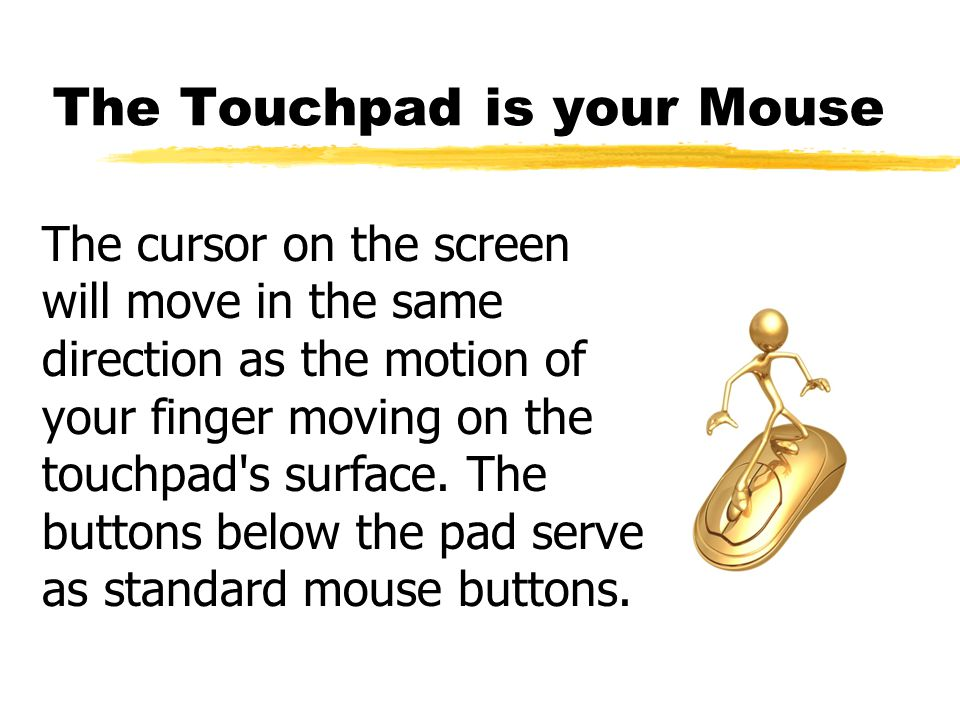 The Touchpad is your Mouse The cursor on the screen will move in the same direction as the motion of your finger moving on the touchpad s surface.
