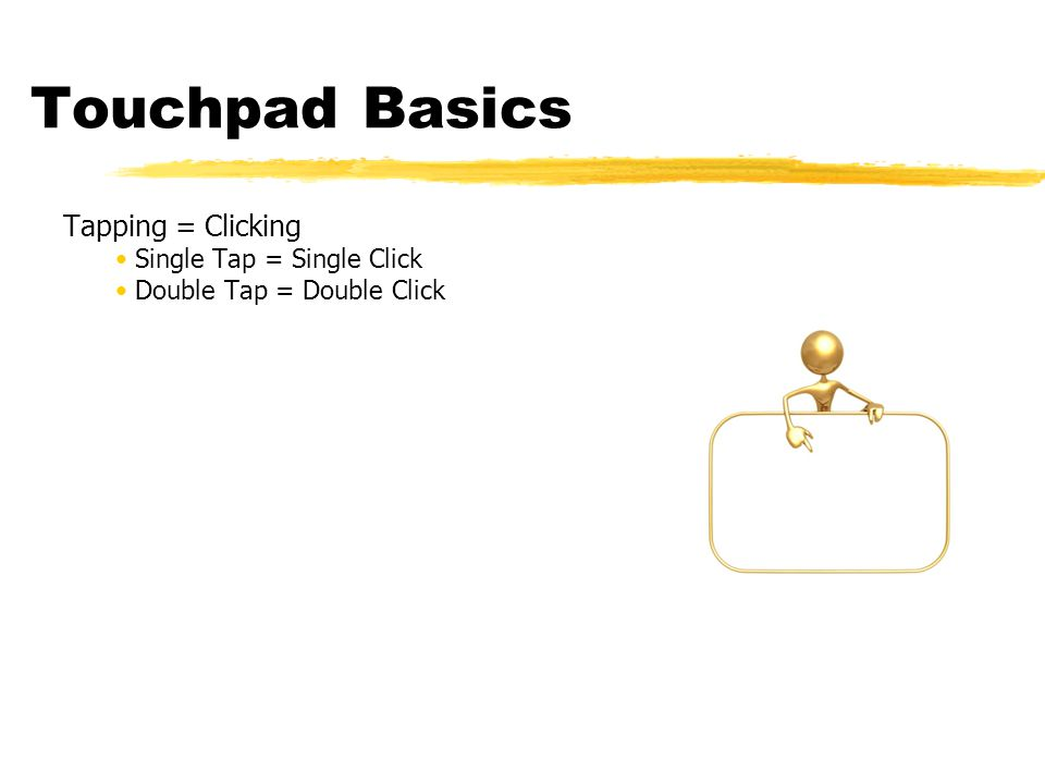 Touchpad Basics Tapping = Clicking Single Tap = Single Click Double Tap = Double Click