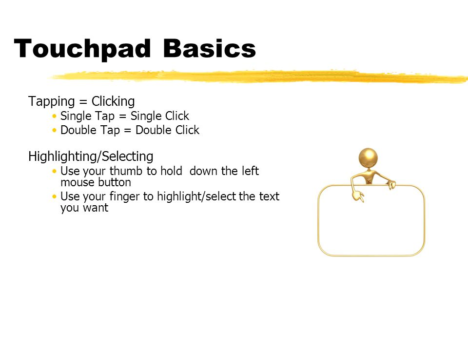 Touchpad Basics Tapping = Clicking Single Tap = Single Click Double Tap = Double Click Highlighting/Selecting Use your thumb to hold down the left mouse button Use your finger to highlight/select the text you want
