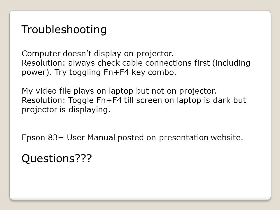 Troubleshooting Computer doesnt display on projector. Resolution: always check cable connections first (including power). Try toggling Fn+F4 key combo