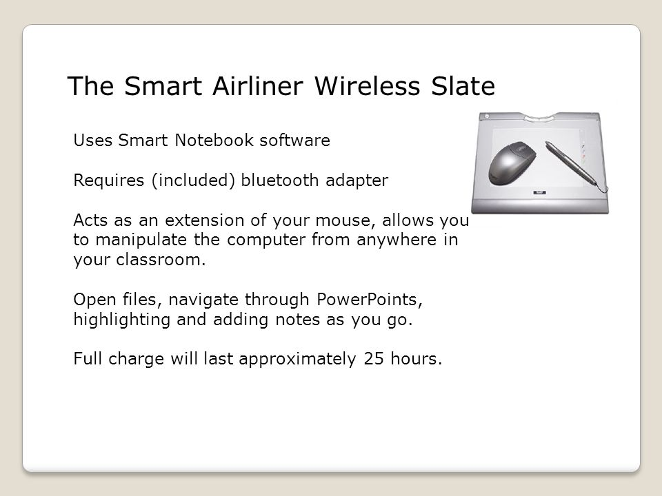 The Smart Airliner Wireless Slate Uses Smart Notebook software Requires (included) bluetooth adapter Acts as an extension of your mouse, allows you to