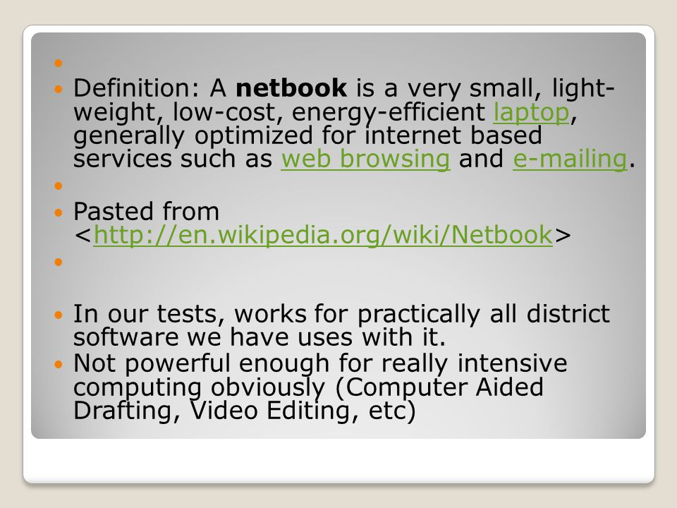 Definition: A netbook is a very small, light- weight, low-cost, energy-efficient laptop, generally optimized for internet based services such as web b