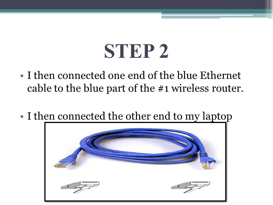 STEP 2 I then connected one end of the blue Ethernet cable to the blue part of the #1 wireless router. I then connected the other end to my laptop
