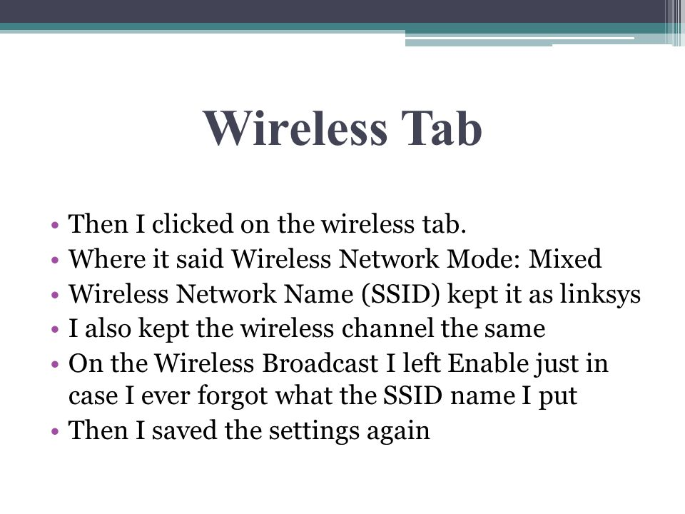 Wireless Tab Then I clicked on the wireless tab. Where it said Wireless Network Mode: Mixed Wireless Network Name (SSID) kept it as linksys I also kep