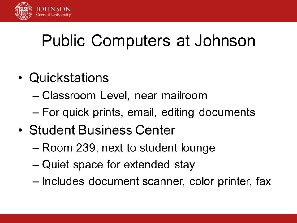 Public Computers at Johnson Quickstations –Classroom Level, near mailroom –For quick prints, email, editing documents Student Business Center –Room 23