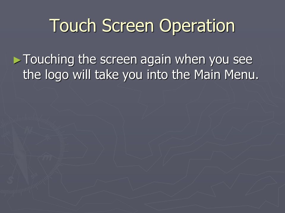 Touch Screen Operation Touching the screen again when you see the logo will take you into the Main Menu.