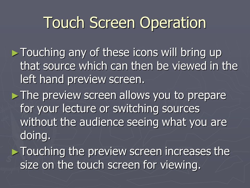 Touch Screen Operation Touching any of these icons will bring up that source which can then be viewed in the left hand preview screen.