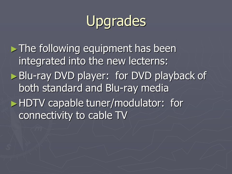 Upgrades The following equipment has been integrated into the new lecterns: The following equipment has been integrated into the new lecterns: Blu-ray DVD player: for DVD playback of both standard and Blu-ray media Blu-ray DVD player: for DVD playback of both standard and Blu-ray media HDTV capable tuner/modulator: for connectivity to cable TV HDTV capable tuner/modulator: for connectivity to cable TV