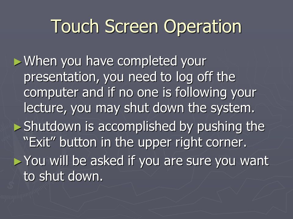 Touch Screen Operation When you have completed your presentation, you need to log off the computer and if no one is following your lecture, you may shut down the system.