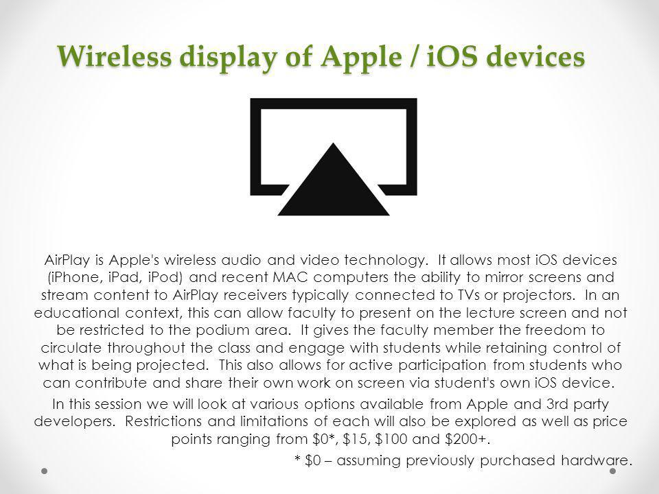 Wireless display of Apple / iOS devices AirPlay is Apple's wireless audio and video technology. It allows most iOS devices (iPhone, iPad, iPod) and re