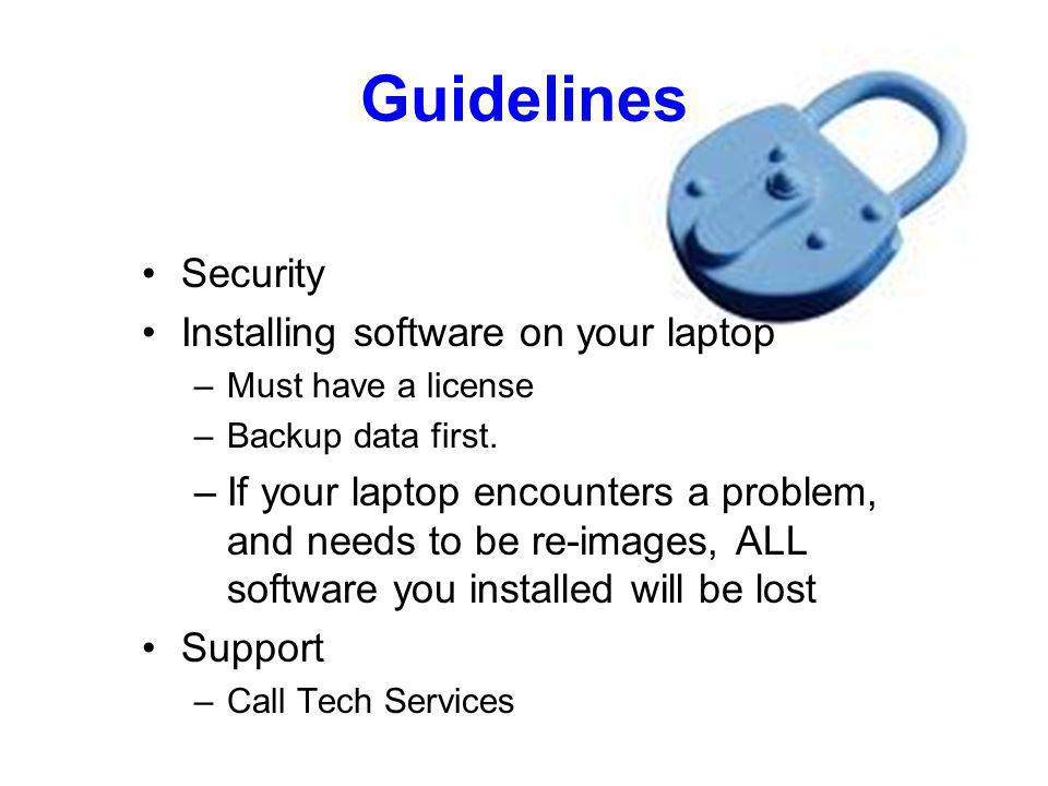Guidelines Security Installing software on your laptop –Must have a license –Backup data first. –If your laptop encounters a problem, and needs to be
