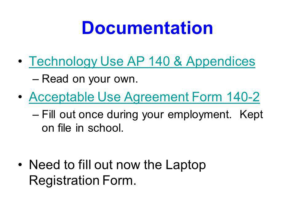 Documentation Technology Use AP 140 & Appendices –Read on your own. Acceptable Use Agreement Form 140-2 –Fill out once during your employment. Kept on