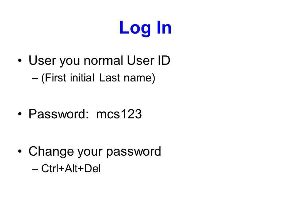 Log In User you normal User ID –(First initial Last name) Password: mcs123 Change your password –Ctrl+Alt+Del
