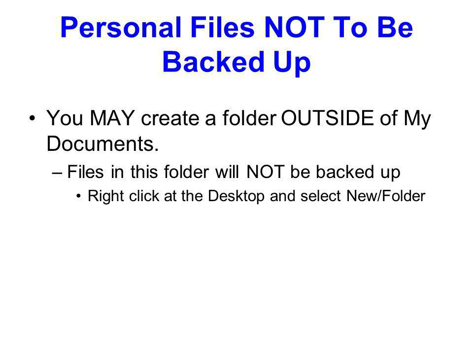Personal Files NOT To Be Backed Up You MAY create a folder OUTSIDE of My Documents.