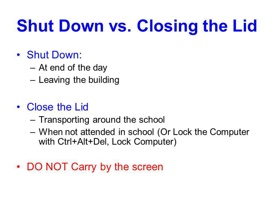 Shut Down vs. Closing the Lid Shut Down: –At end of the day –Leaving the building Close the Lid –Transporting around the school –When not attended in