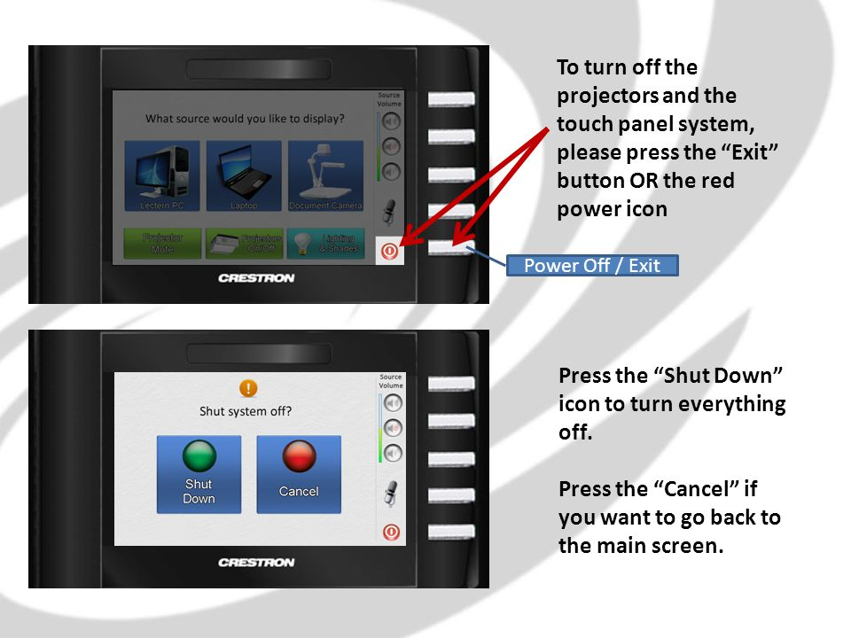 To turn off the projectors and the touch panel system, please press the Exit button OR the red power icon Press the Shut Down icon to turn everything off.