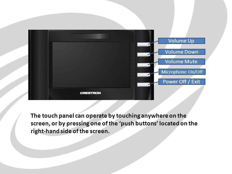 Volume Up Volume Down Volume Mute Microphone On/Off Power Off / Exit The touch panel can operate by touching anywhere on the screen, or by pressing one of the push buttons located on the right-hand side of the screen.