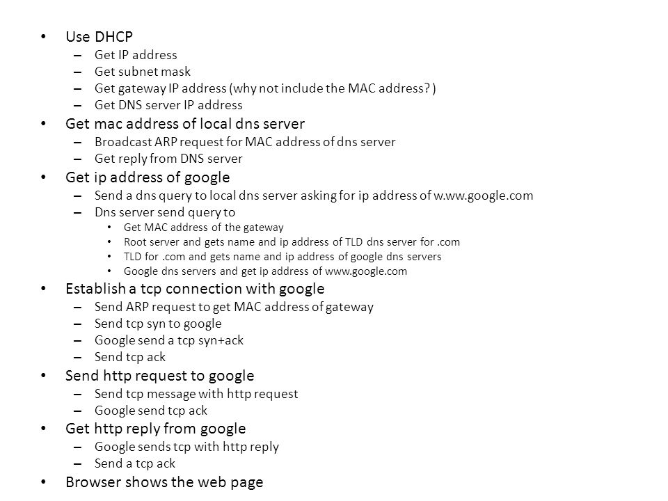 Use DHCP – Get IP address – Get subnet mask – Get gateway IP address (why not include the MAC address? ) – Get DNS server IP address Get mac address o